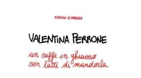 """""""UN CAFFE IN GHIACCIO CON LATTE DI MANDORLA"""" INCONTRO CON L'AUTRICE VALENTINA PERRONE"""
